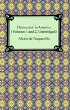 Democracy in America (Volumes 1 and 2, Unabridged) ebook by Alexis de Tocqueville
