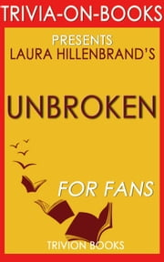 Unbroken: A World War II Story of Survival, Resilience, and Redemption by Laura Hillenbrand (Trivia-On-Books) ebook by Trivion Books