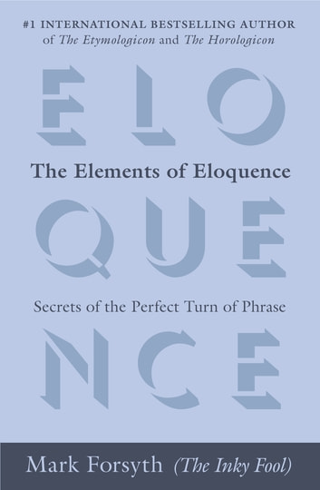 The Elements of Eloquence - Secrets of the Perfect Turn of Phrase ebook by Mark Forsyth