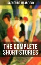 The Complete Short Stories of Katherine Mansfield - Bliss, The Garden Party, The Dove's Nest, Something Childish, In a German Pension, The Aloe...; Including the Unpublished & Unfinished Stories ebook by Katherine Mansfield
