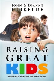 Raising Great Kids - Practical advice and sensible solutions for parents ebook by John Finkelde,Dianne Finkelde