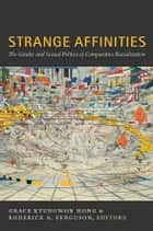 Strange Affinities - The Gender and Sexual Politics of Comparative Racialization ebook by Grace Kyungwon Hong, Roderick A. Ferguson