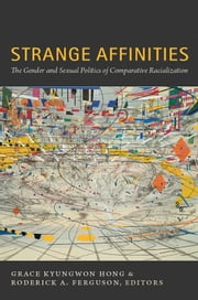 Strange Affinities - The Gender and Sexual Politics of Comparative Racialization ebook by Grace Kyungwon Hong,Roderick A. Ferguson