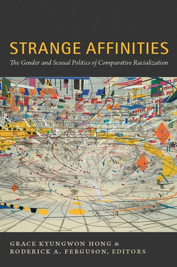 Strange Affinities - The Gender and Sexual Politics of Comparative Racialization ebook by
