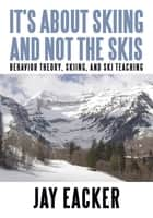Its About Skiing and Not the Skis ebook by Jay Eacker