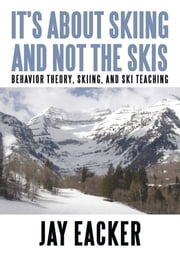 Its About Skiing and Not the Skis - Behavior Theory, Skiing, and Ski Teaching ebook by Jay Eacker