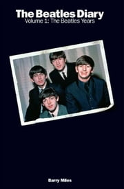 The Beatles Diary, Volume 1: The Beatles Years ebook by Barry Miles