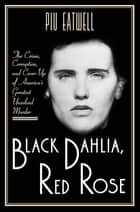 Black Dahlia, Red Rose: The Crime, Corruption, and Cover-Up of America's Greatest Unsolved Murder ebook by Piu Eatwell