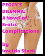 Peggy's Dilemma: A Novel of Erotic Complications ebook by Imelda Stark