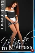 Made to Mistress - A BDSM tale of upstairs downstairs ebook by Nicole Gestalt