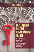 Implementing Positive Organizational Change - A Strategic Project Management Approach ebook by Gina Abudi