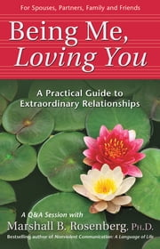 Being Me, Loving You - A Practical Guide to Extraordinary Relationships ebook by Marshall B. Rosenberg, PhD