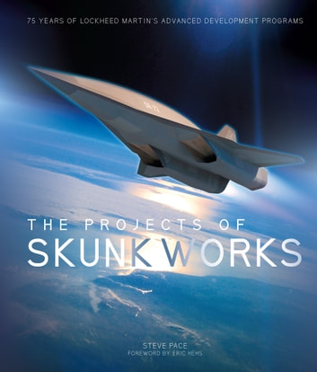 The Projects of Skunk Works - 75 Years of Lockheed Martin's Advanced Development Programs ebook by Steve Pace