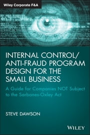 Internal Control/Anti-Fraud Program Design for the Small Business - A Guide for Companies NOT Subject to the Sarbanes-Oxley Act ebook by Steve Dawson