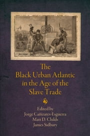 The Black Urban Atlantic in the Age of the Slave Trade ebook by James Sidbury,Matt D. Childs,Jorge Cañizares-Esguerra