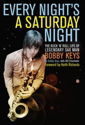 Every Night's a Saturday Night - The Rock 'n' Roll Life of Legendary Sax Man Bobby Keys ebook by Bobby Keys