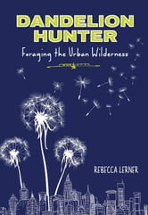 Dandelion Hunter - Foraging the Urban Wilderness ebook by Rebecca Lerner
