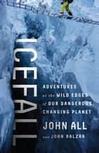 Icefall - Adventures at the Wild Edges of Our Dangerous, Changing Planet ebook by John All, John Balzar