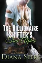 The Billionaire Shifter's True Alpha ebook by Diana Seere