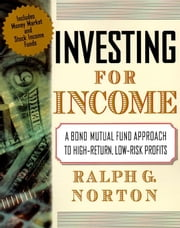 Investing for Income: A Bond Mutual Fund Approach to High-Return, Low-Risk Profits ebook by Norton, Ralph