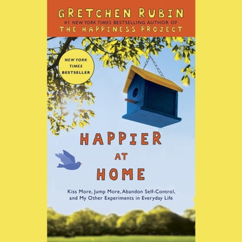 Happier at Home - Kiss More, Jump More, Abandon a Project, Read Samuel Johnson, and My Other Experiments in the Practice of Everyday Life audiobook by Gretchen Rubin
