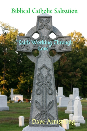 "Biblical Catholic Salvation: """"Faith Working Through Love"" ebook by Dave Armstrong"