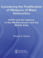 Countering the Proliferation of Weapons of Mass Destruction - NATO and EU Options in the Mediterranean and the Middle East ebook by Thanos P Dokos
