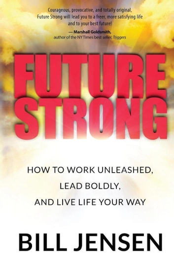 Future Strong - How to Work Unleashed, Lead Boldly, and Live Life Your Way ebook by Bill Jensen