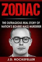 Zodiac: The Outrageous Real Story of Nation's Bizarre Mass Murderer ebook by J.D. Rockefeller