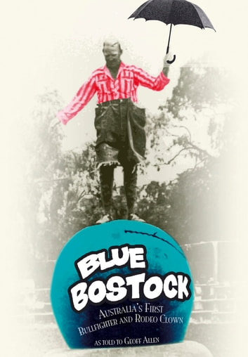 Blue Bostock - Australia's First Bullfighter and Rodeo Clown ebook by Geoff Allen