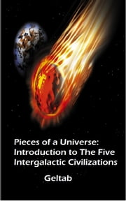 Pieces of a Universe: Introduction to The Five Intergalactic Civilizations ebook by Geltab