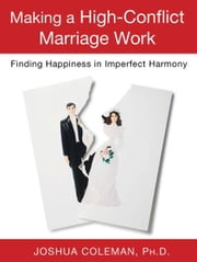 Making a High-Conflict Marriage Work: Finding Happiness in Imperfect Harmony ebook by Joshua Coleman