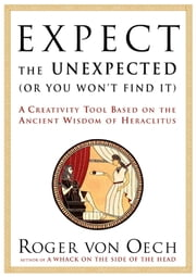 Expect the Unexpected (Or You Won't Find It) - A Creativity Tool Based on the Ancient Wisdom of H ebook by Roger Von Oech
