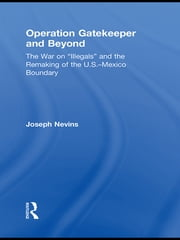 "Operation Gatekeeper and Beyond - The War On ""Illegals"" and the Remaking of the U.S. – Mexico Boundary ebook by Joseph Nevins"
