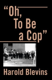 """Oh, To Be a Cop"" ebook by Harold Blevins"