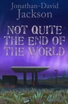 Not Quite the End of the World ebook by Jonathan-David Jackson