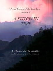 The Seven Last Days: Volume V: A Stitch in Time ebook by James David Audlin