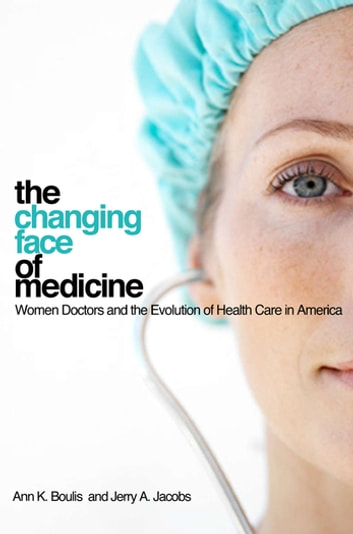 The changing face of medicine - women doctors and the evolution of health care in America ebook by Ann K. Boulis,Jerry A. Jacobs