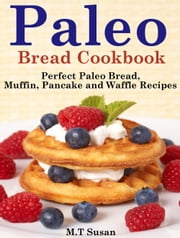Paleo Bread Cookbook - Perfect Paleo Bread, Muffin, Pancake and Waffle Recipes ebook by M.T Susan