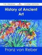 History of Ancient Art - The Original Classic Edition ebook by Franz von Reber