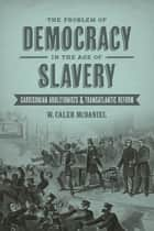 The Problem of Democracy in the Age of Slavery ebook by W. Caleb McDaniel