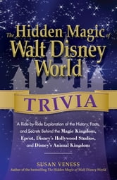 The Hidden Magic of Walt Disney World Trivia - A Ride-by-Ride Exploration of the History, Facts, and Secrets Behind the Magic Kingdom, Epcot, Disney's Hollywood Studios, and Disney's Animal Kingdom ebook by Susan Veness