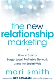 The New Relationship Marketing - How to Build a Large, Loyal, Profitable Network Using the Social Web ebook by Mari Smith,Guy Kawasaki