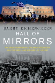Hall of Mirrors: The Great Depression, The Great Recession, and the Uses-and Misuses-of History ebook by Barry Eichengreen
