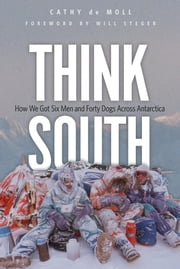 Think South - How We Got Six Men and Forty Dogs Across Antarctica ebook by Cathy de Moll,Will Steger