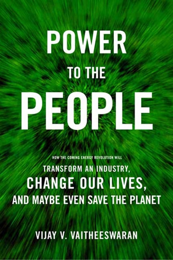 Power to the People - How the Coming Energy Revolution Will Transform an Industry, Change Our Lives, and Maybe Even Save the Planet ebook by Vijay V. Vaitheeswaran