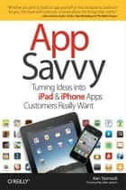 App Savvy - Turning Ideas into iPad and iPhone Apps Customers Really Want ebook by Ken Yarmosh