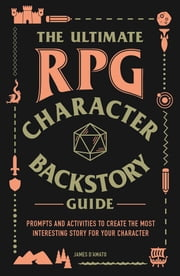 The Ultimate RPG Character Backstory Guide - Prompts and Activities to Create the Most Interesting Story for Your Character ebook by James D'Amato