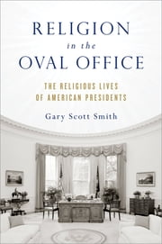 Religion in the Oval Office - The Religious Lives of American Presidents ebook by Gary Scott Smith
