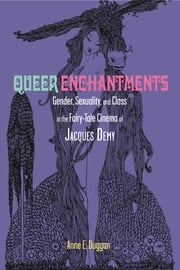 Queer Enchantments - Gender, Sexuality, and Class in the Fairy-Tale Cinema of Jacques Demy ebook by Anne E. Duggan